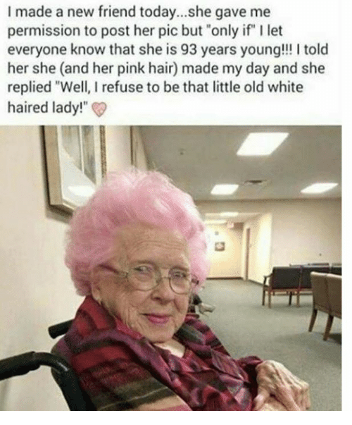 "Dank, Hair, and Pink: I made a new friend today...she gave me  permission to post her pic but ""only if"" I let  everyone know that she is 93 years young!! I told  her she (and her pink hair) made my day and she  replied ""Well, I refuse to be that little old white  haired lady!"
