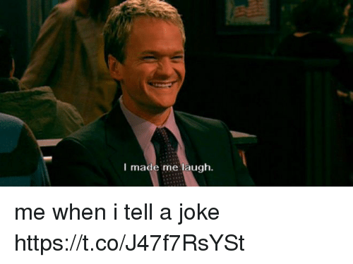 Memes, 🤖, and Made: I made me laugh. me when i tell a joke https://t.co/J47f7RsYSt