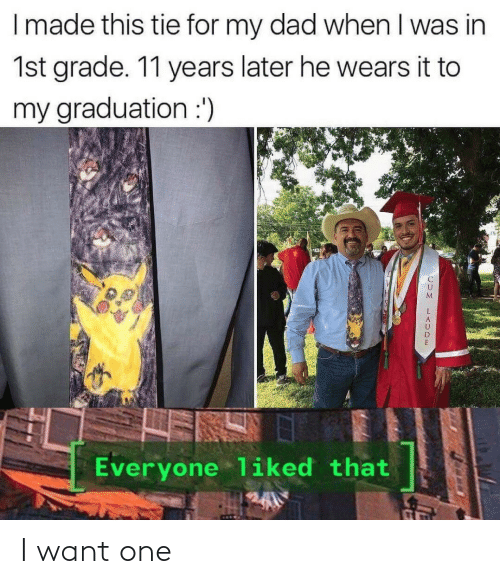 Dad, One, and Made: I made this tie for my dad when I was in  1st grade. 11 years later he wears it to  my graduation :')  Everyone liked that I want one