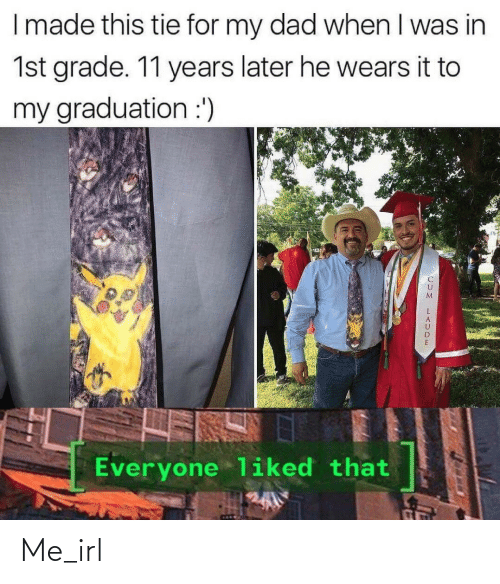 Dad, Irl, and Me IRL: I made this tie for my dad when I was in  1st grade. 11 years later he wears it to  my graduation :')  Everyone liked that Me_irl