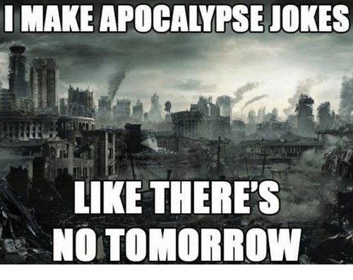 i make apocalypse jokes like theres no tomorrow 7412149 ✅ 25 best memes about apocalypse apocalypse memes