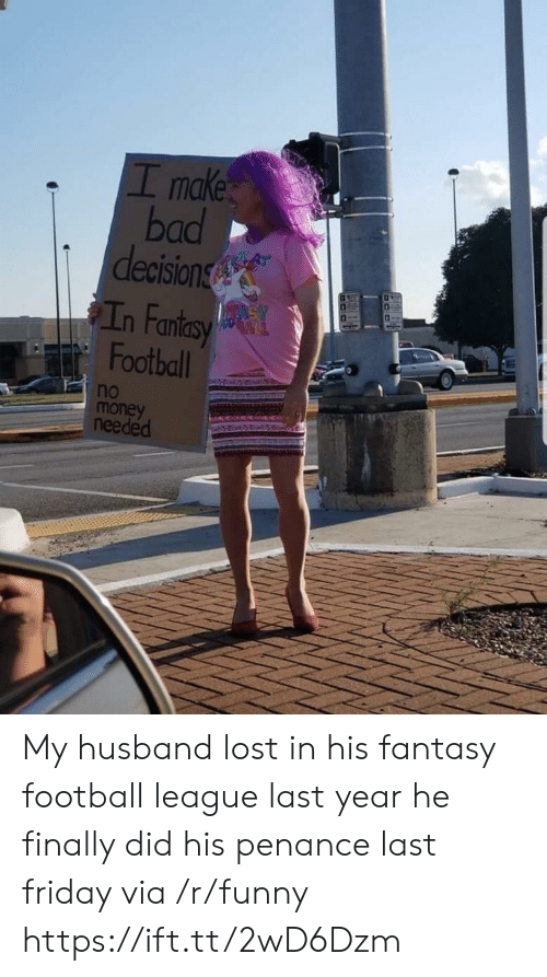 Bad, Fantasy Football, and Football: I make  bad  decision  n Fan  Football  no  money  needed My husband lost in his fantasy football league last year he finally did his penance last friday via /r/funny https://ift.tt/2wD6Dzm