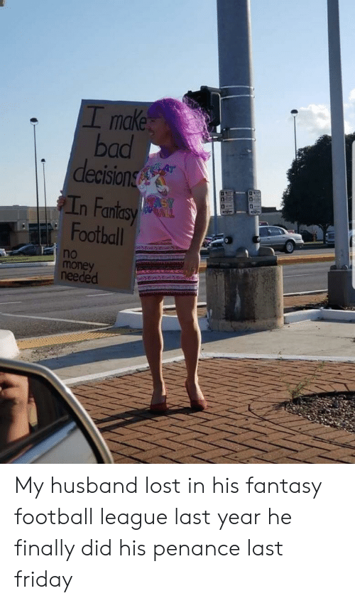 Bad, Fantasy Football, and Football: I make  bad  decision  n Fan  Football  no  money  needed My husband lost in his fantasy football league last year he finally did his penance last friday