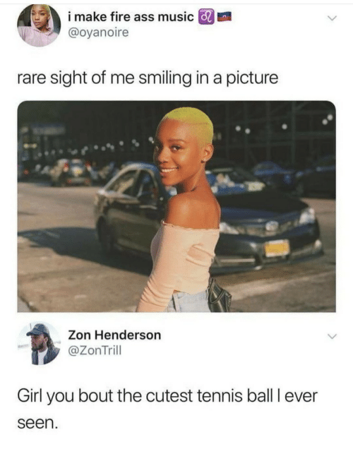 Ass, Fire, and Music: i make fire ass music GRI  @oyanoire  rare sight of me smiling in a picture  Zon Henderson  @ZonTrill  Girl you bout the cutest tennis ball I ever  seen
