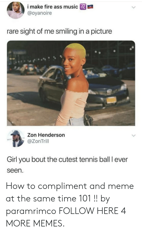 Dank, Fire, and Meme: i make fire ass music GRI  @oyanoire  rare sight of me smiling in a picture  Zon Henderson  @ZonTrill  Girl you bout the cutest tennis ball I ever  seen How to compliment and meme at the same time 101 !! by paramrimco FOLLOW HERE 4 MORE MEMES.