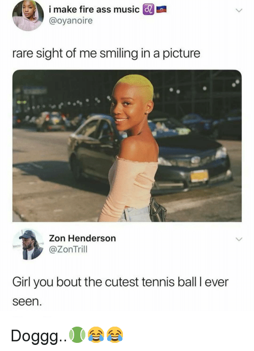 Ass, Fire, and Memes: i make fire ass music  @oyanoire  E  rare sight of me smiling in a picture  Zon Henderson  @ZonTrill  Girl you bout the cutest tennis ball I ever  seen. Doggg..🎾😂😂
