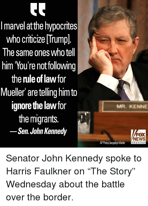 "Martin, Memes, and News: I marvel at the hypocrites  who criticize [Trumpl  The same ones who tel  him You're notfollowing  the rule of lawfor  Mueller are telling himto  ignore the law for  the migrants.  Sen. John Kennedy  MR, KENNE  FOX  NEWS  APPhoto/Jacquelyn Martin channel Senator John Kennedy spoke to Harris Faulkner on ""The Story"" Wednesday about the battle over the border."