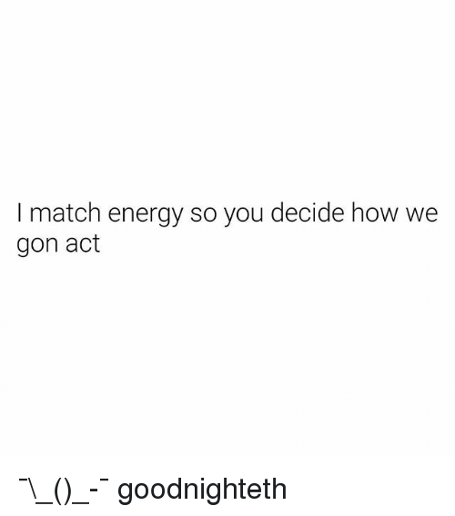 Energy, Match, and Dank Memes: I match energy so you decide how we  gon act ¯\_(ツ)_-¯ goodnighteth
