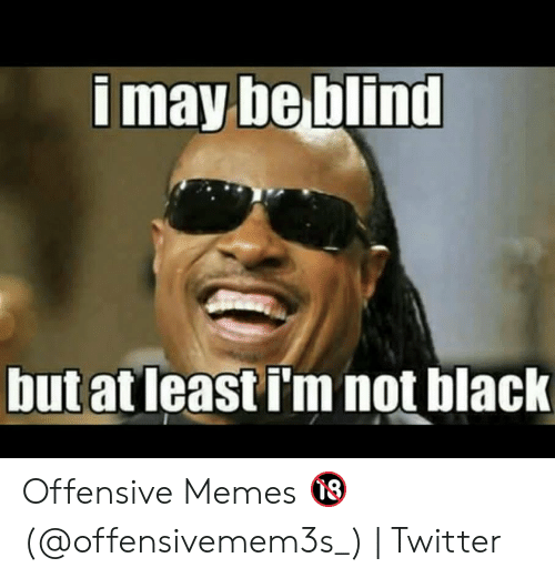 I May Be Blind But At Least I M Not Black Offensive Memes