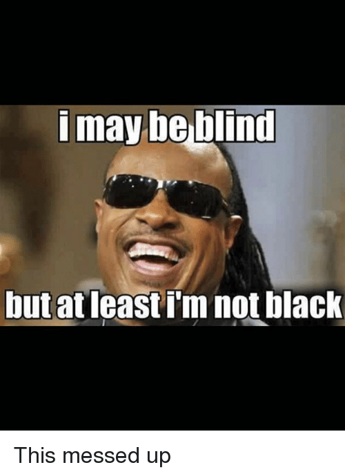 Memes, 🤖, and Blinds: i may be blind  but at least im not black This messed up