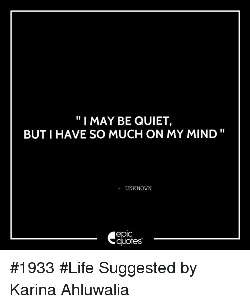 I MAY BE QUIET BUT I HAVE SO MUCH ON MY MIND UNKNOWN Quotes ...