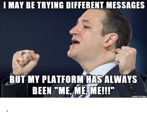 """Imgur, Been, and Platform: I MAY BE TRYING DIFFERENT MESSAGES  BUT MY PLATFORM HAS ALWAYS  BEEN """"ME, ME, ME!!  made on imgur ."""