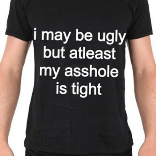Memes Ugly And Asshole I May Be Ugly But Atleast My Asshole Is