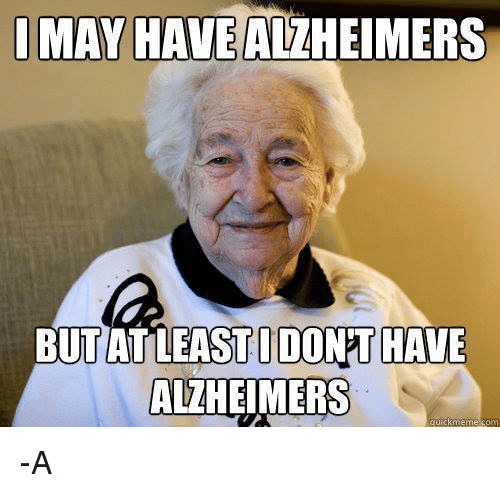 Memes, Alzheimer's, and 🤖: I MAY HAVE ALZHEIMERS  BUT AT LEAST I DONTHAVE  ALZHEIMERS  quick meme -A