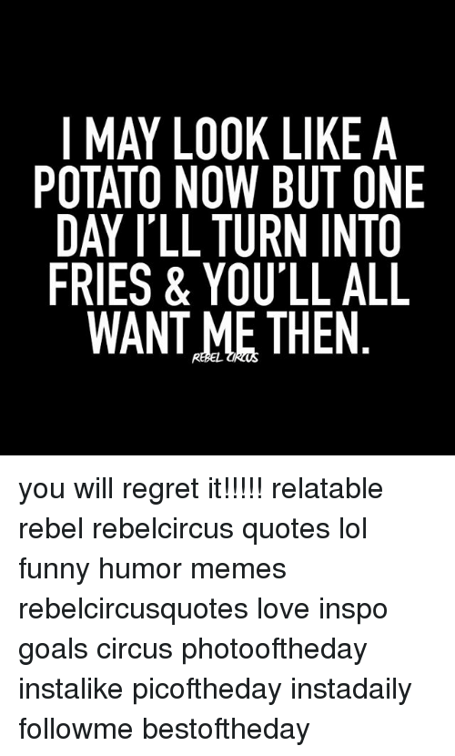 I May Look Like A Potato Now But One Day Ill Turn Into Fries You