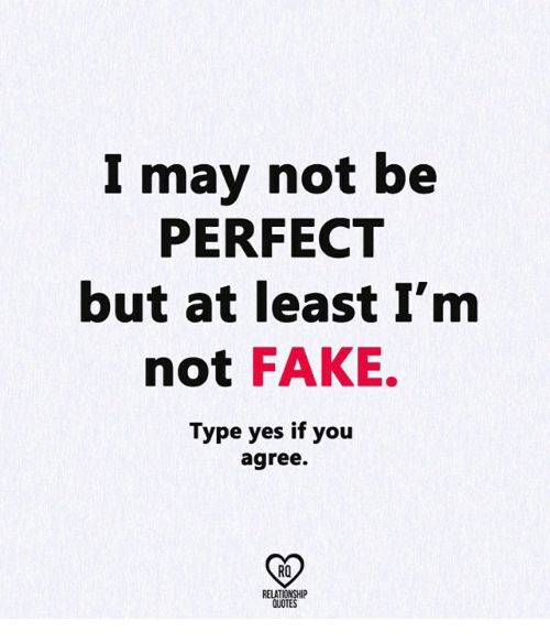 I May Not Be Perfect But At Least Im Not Fake Type Yes If You Agree