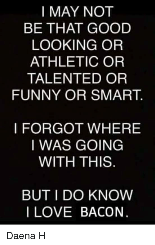 Funny, Love, and Memes: I MAY NOT  BE THAT GOOD  LOOKING OR  ATHLETIC OR  TALENTED OR  FUNNY OR SMART  I FORGOT WHERE  I WAS GOING  WITH THIS  BUT I DO KNOW  I LOVE BACON Daena H