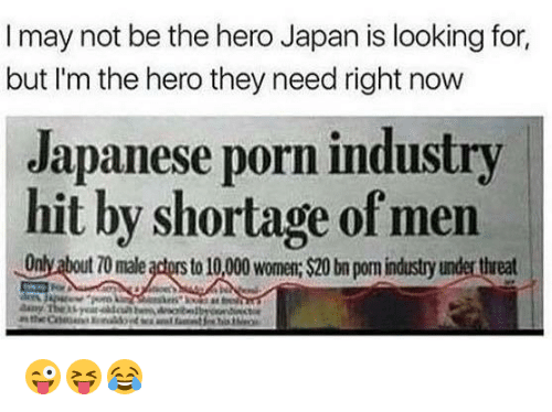 Japan, Porn, and Japanese: I may not be the hero Japan is looking for,  but I'm the hero they need right now  Japanese porn industry  hit by shortage of men  Only about 70 male actors to 10,00 wom: $20 bn pom industry under threat 😜😝😂