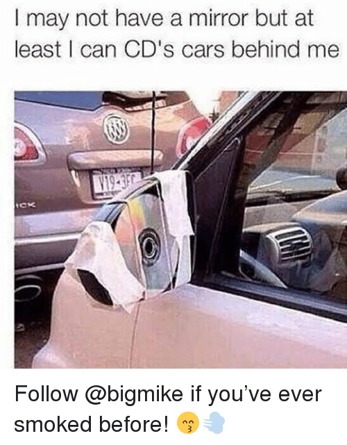 Cars, Memes, and Mirror: I may not have a mirror but at  least I can CD's cars behind me Follow @bigmike if you've ever smoked before! 😙💨