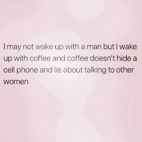 Memes, Phone, and Coffee: I may not wake up with a man but I wake  up with coffee and coffee doesn't hide a  cell phone and lie about talking to other  women