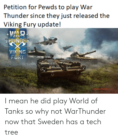 Mean, Sweden, and Tree: I mean he did play World of Tanks so why not WarThunder now that Sweden has a tech tree