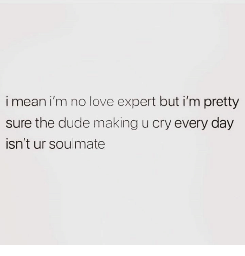 Dude, Love, and Relationships: i mean i'm no love expert but i'm pretty  sure the dude making u cry every day  isn't ur soulmate