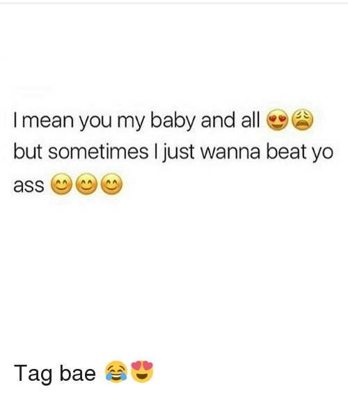 Bae, Memes, and Yo: I mean you my baby and all e  but sometimes I just wanna beat yo Tag bae 😂😍
