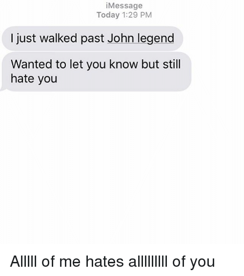 John Legend, Relationships, and Texting: i Message  Today 1:29 PM  I just walked past John legend  Wanted to let you know but still  hate you Alllll of me hates alllllllll of you