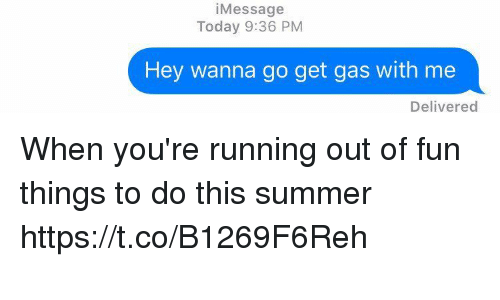 Funny, Summer, and Today: i Message  Today 9:36 PM  Hey wanna go get gas with me  Delivered When you're running out of fun things to do this summer https://t.co/B1269F6Reh