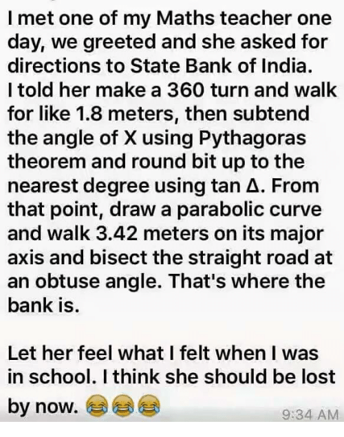 Curving, Memes, and School: I met one of my Maths teacher one  day, we greeted and she asked for  directions to State Bank of India.  l told her make a 360 turn and walk  for like 1.8 meters, then subtend  the angle of X using Pythagoras  theorem and round bit up to the  nearest degree using tan A. From  that point, draw a parabolic curve  and walk 3.42 meters on its major  axis and bisect the straight road at  an obtuse angle. That's where the  bank is.  Let her feel what I felt when I was  in school. I think she should be lost  by now.  9:34 AM