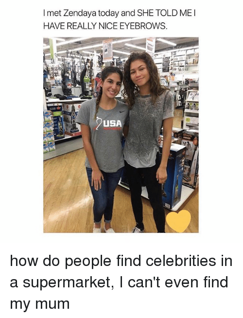 Today, Zendaya, and Girl Memes: I met Zendaya today and SHE TOLD ME  HAVE REALLY NICE EYEBROWS  in  USA how do people find celebrities in a supermarket, I can't even find my mum