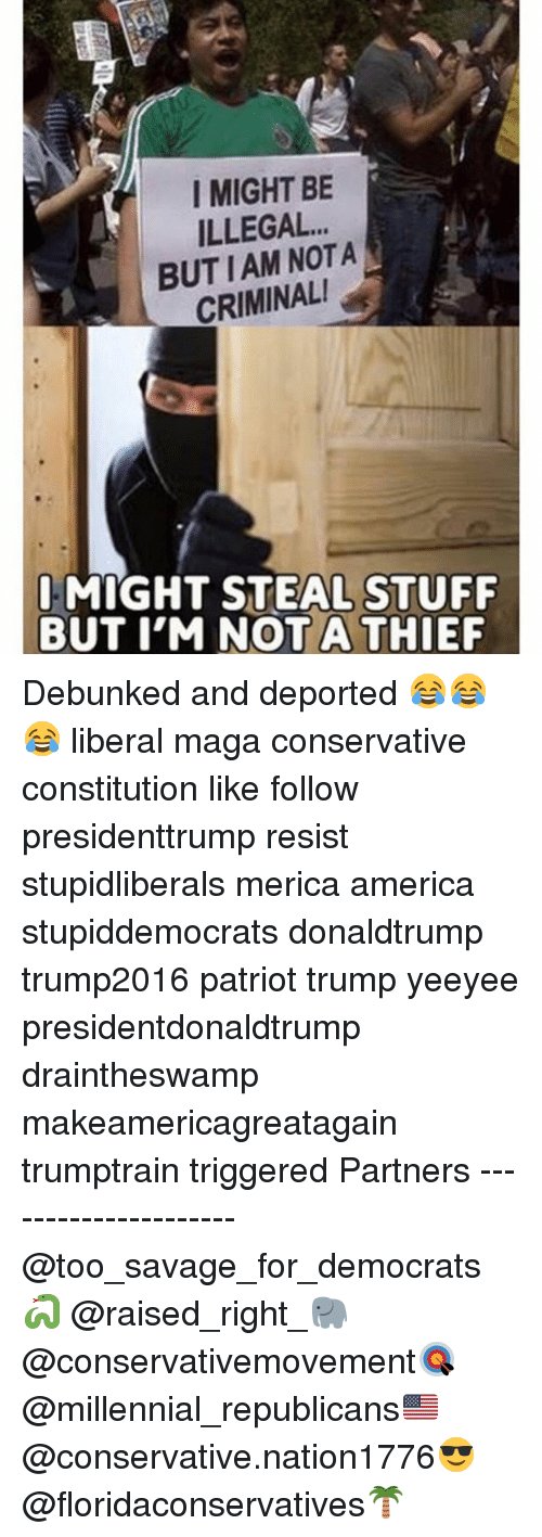 America, Memes, and Savage: I MIGHT BE  ILLEGAL.  BUT IAM NOTA  CRIMINALI  MIGHT STEAL STUFF  BUT I'M NOT A THIEF Debunked and deported 😂😂😂 liberal maga conservative constitution like follow presidenttrump resist stupidliberals merica america stupiddemocrats donaldtrump trump2016 patriot trump yeeyee presidentdonaldtrump draintheswamp makeamericagreatagain trumptrain triggered Partners --------------------- @too_savage_for_democrats🐍 @raised_right_🐘 @conservativemovement🎯 @millennial_republicans🇺🇸 @conservative.nation1776😎 @floridaconservatives🌴