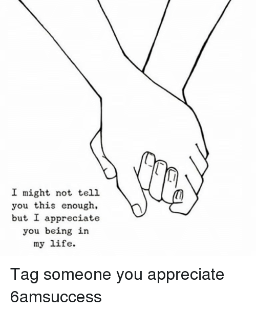 i might not tell you this enough but i appreciate you being in my