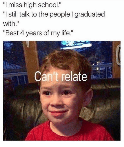 """Life, School, and Best: """"I miss high school.""""  """"l still talk to the people I graduated  with.""""  """"Best 4 years of my life.""""  Can't relate"""