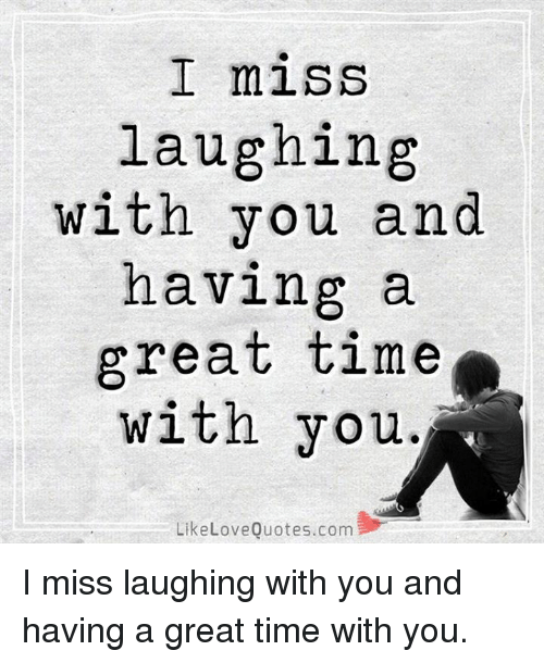 I Miss Laughing With You And Having A Great Time With You Like Love
