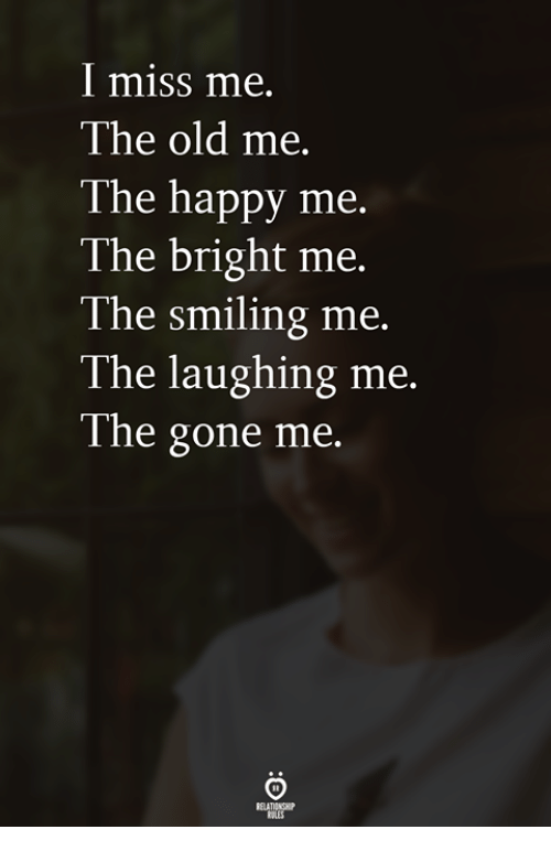 Happy, Old, and Gone: I miss me.  The old me.  The happy me.  The bright me.  The smiling me.  The laughing me.  The gone me.