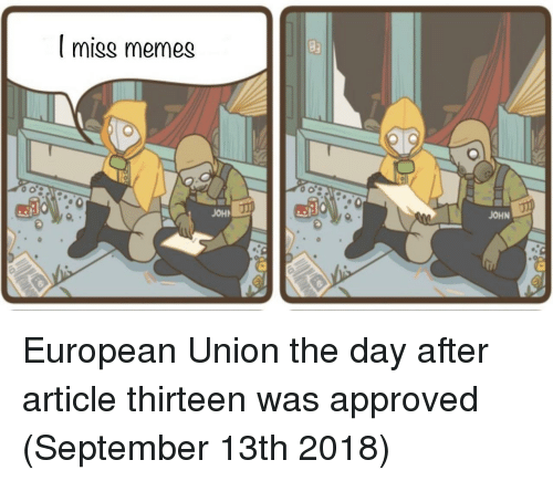 Memes, European Union, and Approved: I miss memes  JOH  JOHN European Union the day after article thirteen was approved (September 13th 2018)