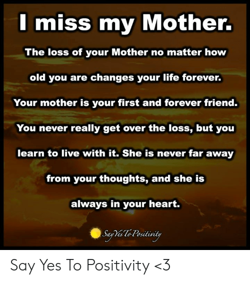 Life, Memes, and Forever: I miss my Mother.  The loss of your Mother no matter how  old you are changes your life forever.  Your mother is your first and forever friend.  You never really get over the loss, but you  learn to live with it. She is never far away  from your thoughts, and she is  always in your heart.  Sau Yes lo Psitivity Say Yes To Positivity <3
