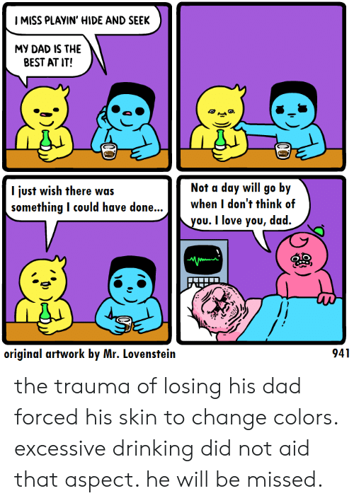 Dad, Drinking, and Love: I MISS PLAYIN' HIDE AND SEEK  MY DAD IS THE  BEST AT IT!  Not a day will go by  l just wish there was  something I could have done....  when I don't think of  ou. I love you, dad.  OIO  original artwork by Mr. Lovenstein  941 the trauma of losing his dad forced his skin to change colors. excessive drinking did not aid that aspect. he will be missed.