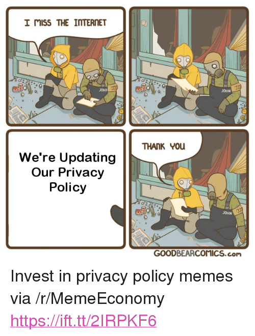 "Internet, Memes, and Invest: I miss THE INTERNET  JOHN  JOH  THANK 0u  We're Updating  Our Privacy  Policy  JOHN  GOODBEARCOMICS.com <p>Invest in privacy policy memes via /r/MemeEconomy <a href=""https://ift.tt/2IRPKF6"">https://ift.tt/2IRPKF6</a></p>"