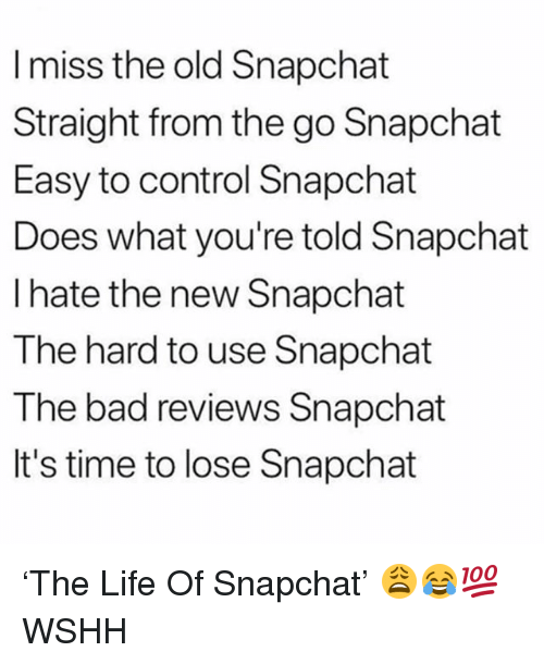 Bad, Life, and Memes: I miss the old Snapchat  Straight from the go Snapchat  Easy to control Snapchat  Does what you're told Snapchat  I hate the new Snapchat  The hard to use Snapchat  The bad reviews Snapchat  It's time to lose Snapchat 'The Life Of Snapchat' 😩😂💯 WSHH