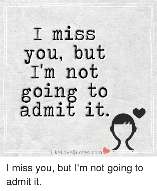 I Miss You but I\'m Not Going to Admit It Like Love Quotes ...