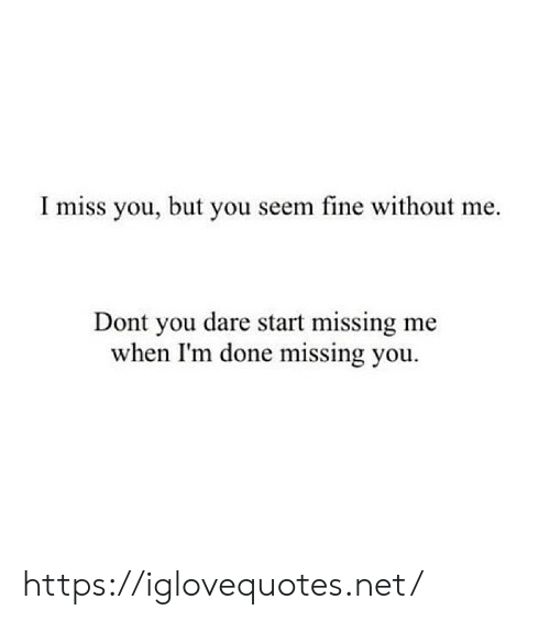 Net, Dare, and You: I miss you, but you seem fine without me  Dont you dare start missing me  when I'm done missing you https://iglovequotes.net/
