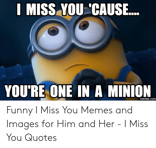 I MISS YOU \'CAUSE YOU\'RE ONE IN a MINION Memescom Funny I ...