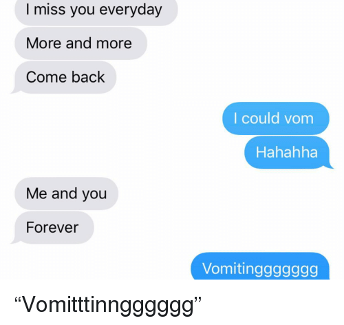 "Relationships, Texting, and Forever: I miss you everyday  More and more  Come back  I could vom  Hahahha  Me and you  Forever  Vomitinggggggg ""Vomitttinngggggg"""