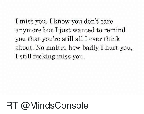 I Miss You I Know You Dont Care Anymore But I Just Wanted To Remind