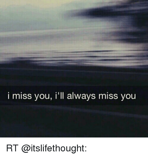 I Miss You Ill Always Miss You Rt Funny Meme On Meme
