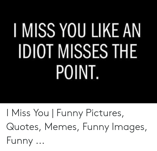 I MISS YOU LIKE AN IDIOT MISSES THE POINT I Miss You | Funny ...