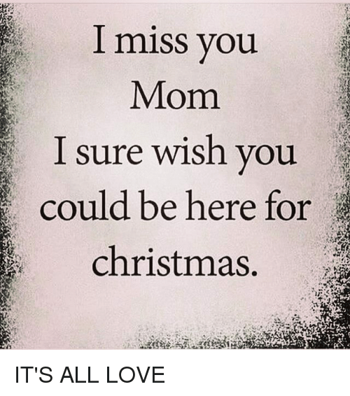 I Miss You Mom I Sure Wish You Could Be Here for Christmas IT\'S ALL ...