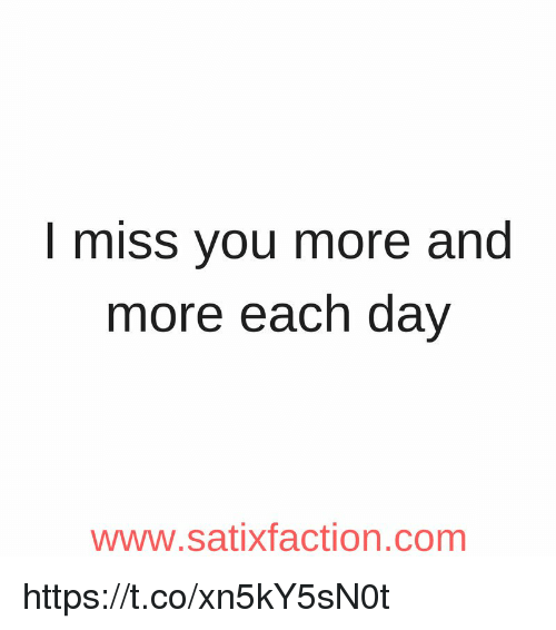 I Miss You More And More Each Day Www Sati Faction Com